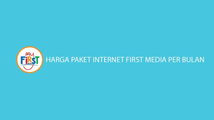 Daftar Harga Paket Internet First Media Per Bulan Terlengkap