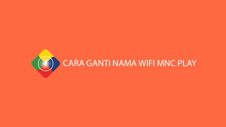 Cara Ganti Nama Wifi MNC Play Pada Modem ZTE Huawei