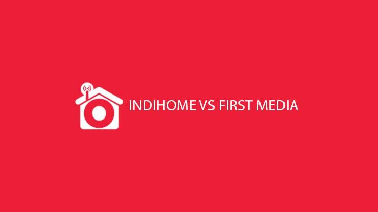 Inilah Perbandingan Harga Paket Kecepatan FUP Indihome vs First Media