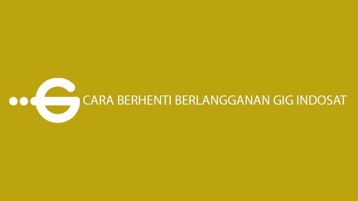 Cara Berhenti Berlangganan GIG Indosat Lewat Online Offline