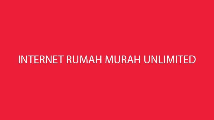Rekomendasi Internet Rumah Murah Unlimited Mulai Dari 170 Ribu Per Bulan