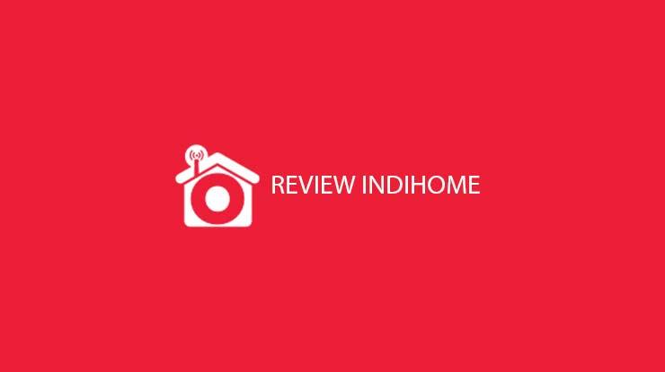 Review Indihome Berdasarkan Biaya Koneksi Hingga Pelayanan