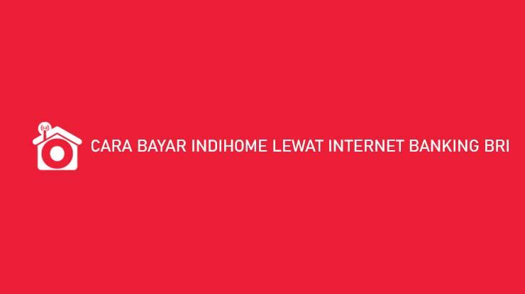 Cara Bayar Indihome Lewat Internet Banking BRI Jatuh Tempo Biaya Admin