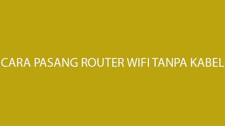 Cara Pasang Router Wifi Tanpa Kabel Paling Mudah Beserta Manfaatnya