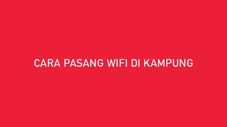 Cara Pasang Wifi di Kampung Beserta Biaya Keuntungan