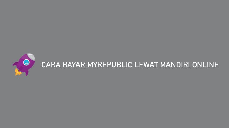 Cara Bayar MyRepublic Lewat Mandiri Online Beserta Biaya Admin Jatuh Tempo Pembayaran
