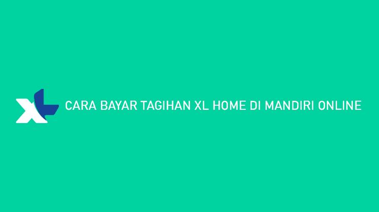 Cara Bayar Tagihan XL Home di Mandiri Online Admin Jatuh Tempo Denda Keterlambatan