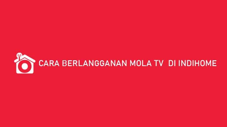 Cara Berlangganan Mola TV di Indihome Harga Cara Intal
