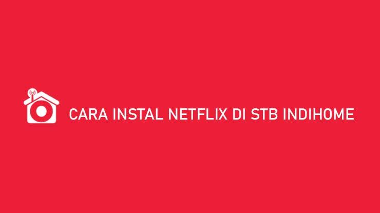 Cara Instal Netflix di STB Indihome Tanpa Root Syarat Biaya
