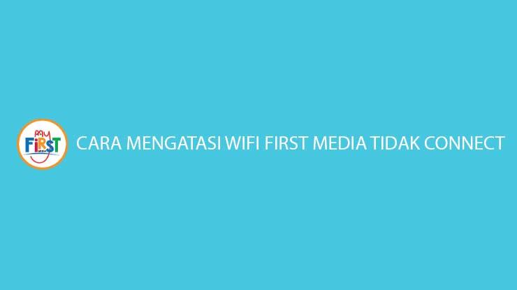 Cara Mengatasi Wifi First Media Tidak Connect Gampang Banget