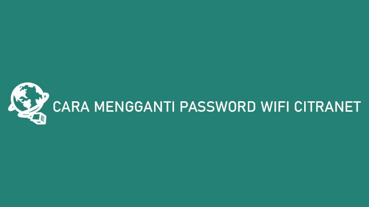 Cara Mengganti Password Wifi Citranet
