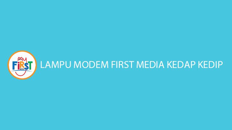 Lampu Modem First Media Kedap Kedip Penyabab Solusi