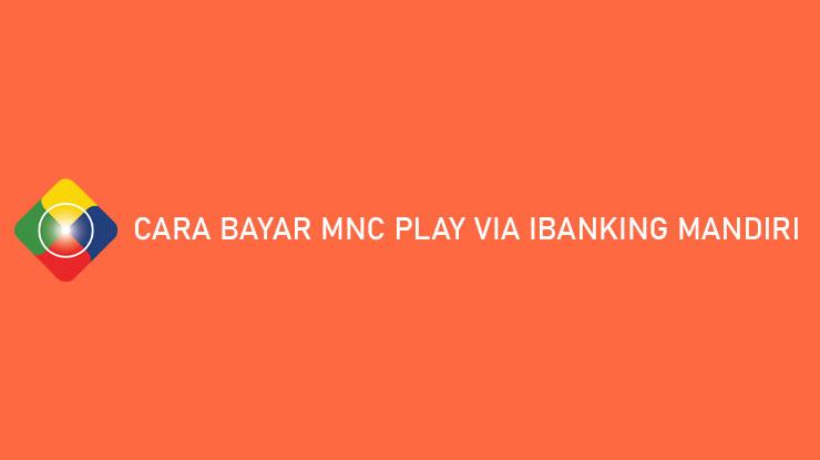 Cara Bayar MNC Play via iBanking Mandiri Admin Batas Pembayaran