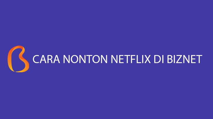 Cara Nonton Netflix di Biznet Biaya Keuntungan