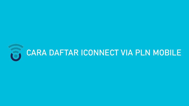 Cara Daftar Iconnect via PLN Mobile Praktis Hanya 5 Menit