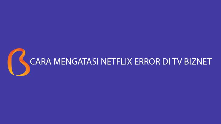 Cara Mengatasi Netflix error TV Biznet Paling Mudah 100 Berhasil