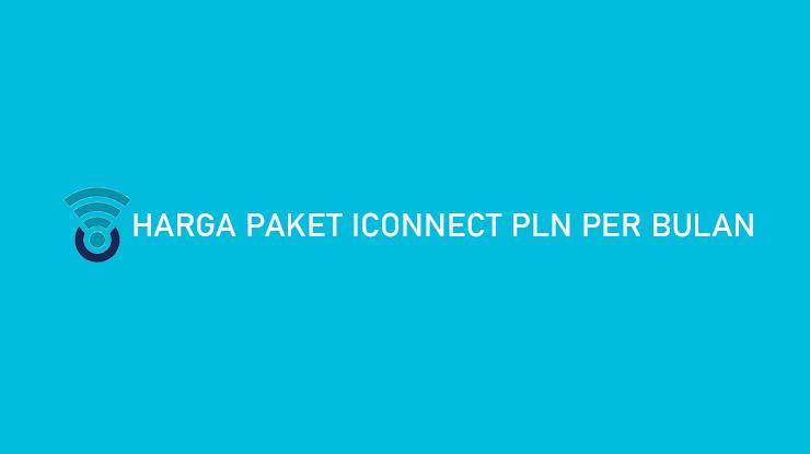 Harga Paket Iconnect PLN Per Bulan Fasilitas yang Diperoleh