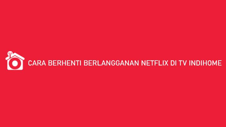 Cara Berhenti Berlangganan Netflix di TV Indihome Hanya 3 Menit