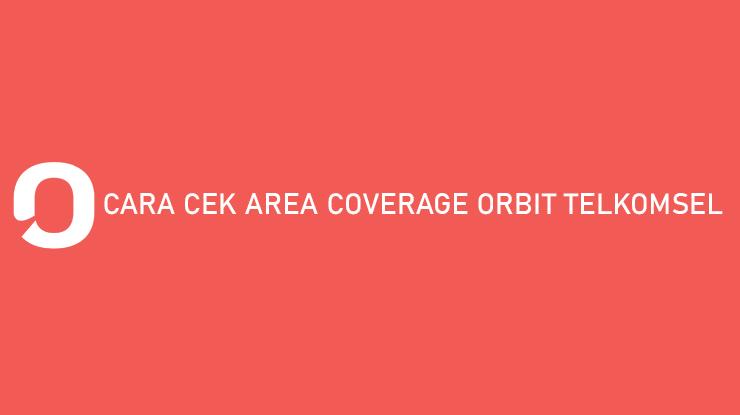 Cara Cek Area Coverage Orbit Telkomsel Mengajukan Jaringan