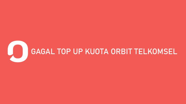 Gagal Top Up Kuota Orbit Telkomsel Begini Solusinya