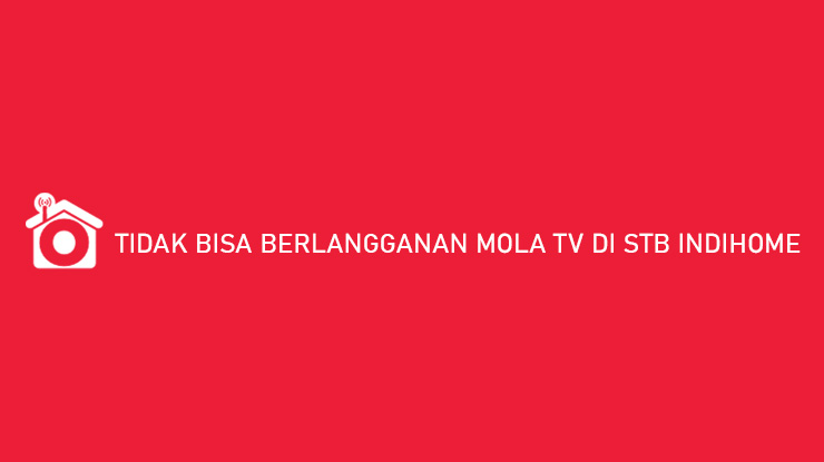 Tidak Bisa Berlangganan Mola TV di Indihome Begini Solusinya