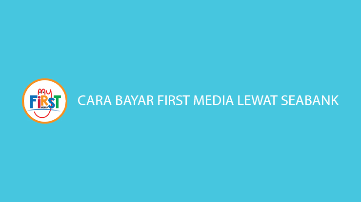 Cara Bayar First Media Lewat SeaBank Gratis Biaya Admin