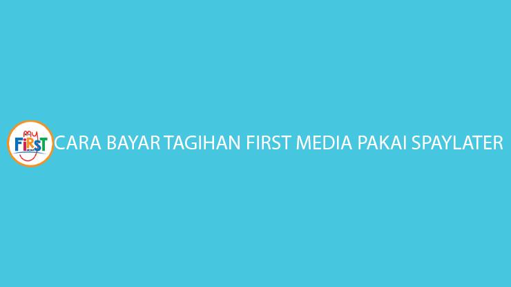 Cara Bayar Tagihan First Media PakaI SPayLater Bayar Bulan Depan