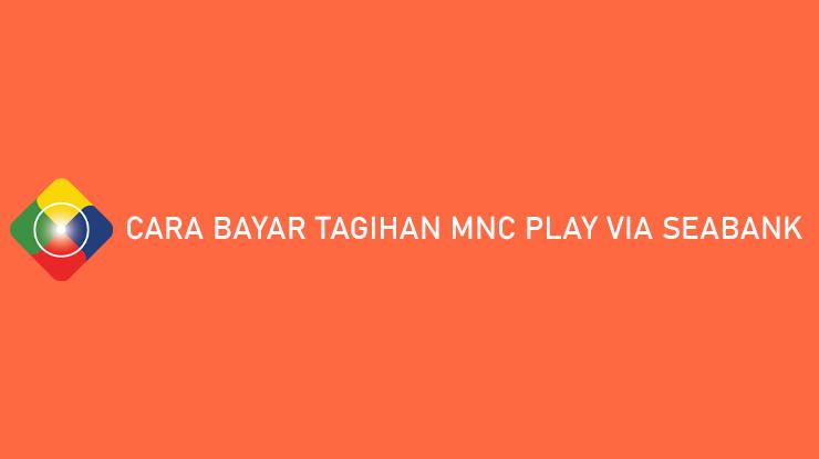 Cara Bayar Tagihan MNC Play via SeaBank Gratis Biaya Penanganan