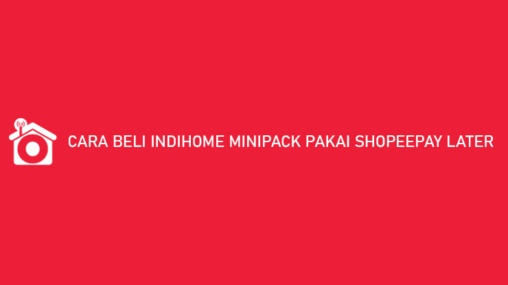 Cara Beli Indihome Minipack Pakai ShopeePay Later Bayar Nanti