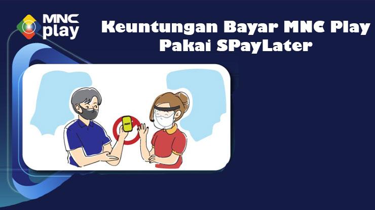 Keuntungan Melunasi Tagihan MNC Play Pakai SPayLater
