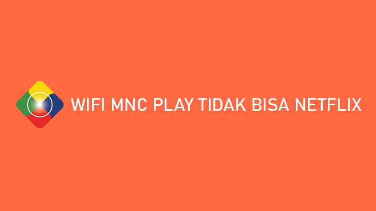 Wifi MNC Play Tidak Bisa Netflix Begini Solusinya