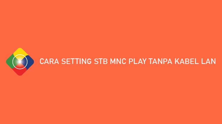 Cara Setting STB MNC Play Tanpa Kabel LAN 100 Berhasil