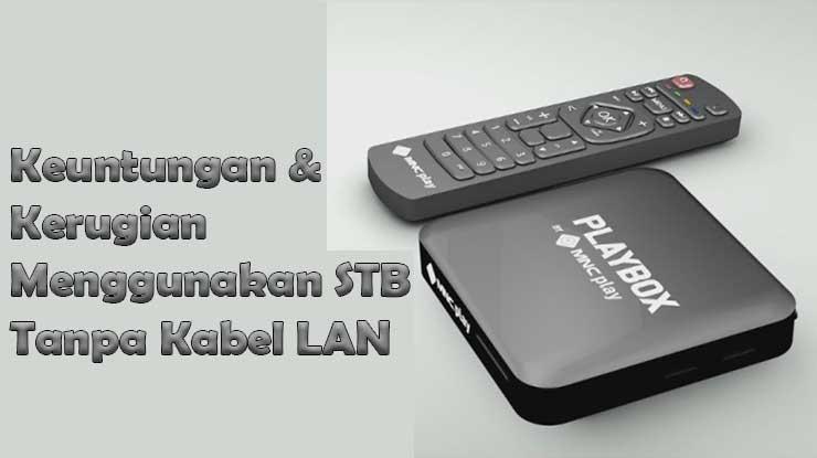Keuntungan Kerugian Menggunakan Settingan STB Tanpa Kabel LAN
